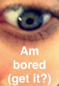 (EYE) Am Bored